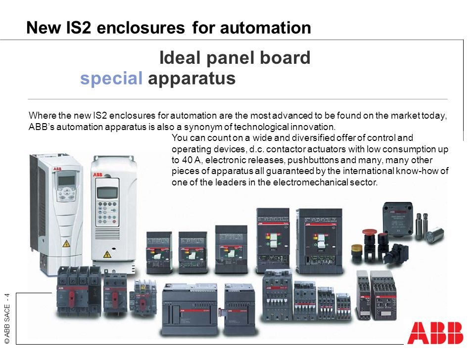 © ABB SACE - 4 New IS2 enclosures for automation Ideal panel board special apparatus Where the new IS2 enclosures for automation are the most advanced