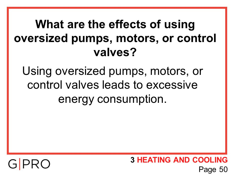 What are the effects of using oversized pumps, motors, or control valves? Using oversized pumps, motors, or control valves leads to excessive energy c