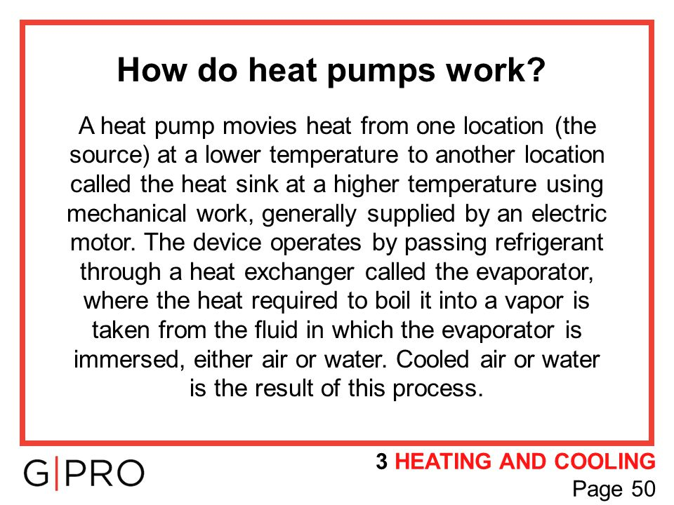 How do heat pumps work? A heat pump movies heat from one location (the source) at a lower temperature to another location called the heat sink at a hi