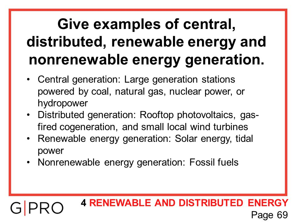Give examples of central, distributed, renewable energy and nonrenewable energy generation. Central generation: Large generation stations powered by c