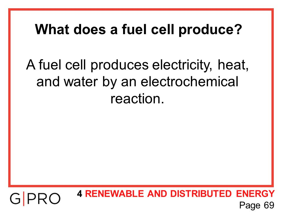 What does a fuel cell produce? A fuel cell produces electricity, heat, and water by an electrochemical reaction. 4 RENEWABLE AND DISTRIBUTED ENERGY Pa