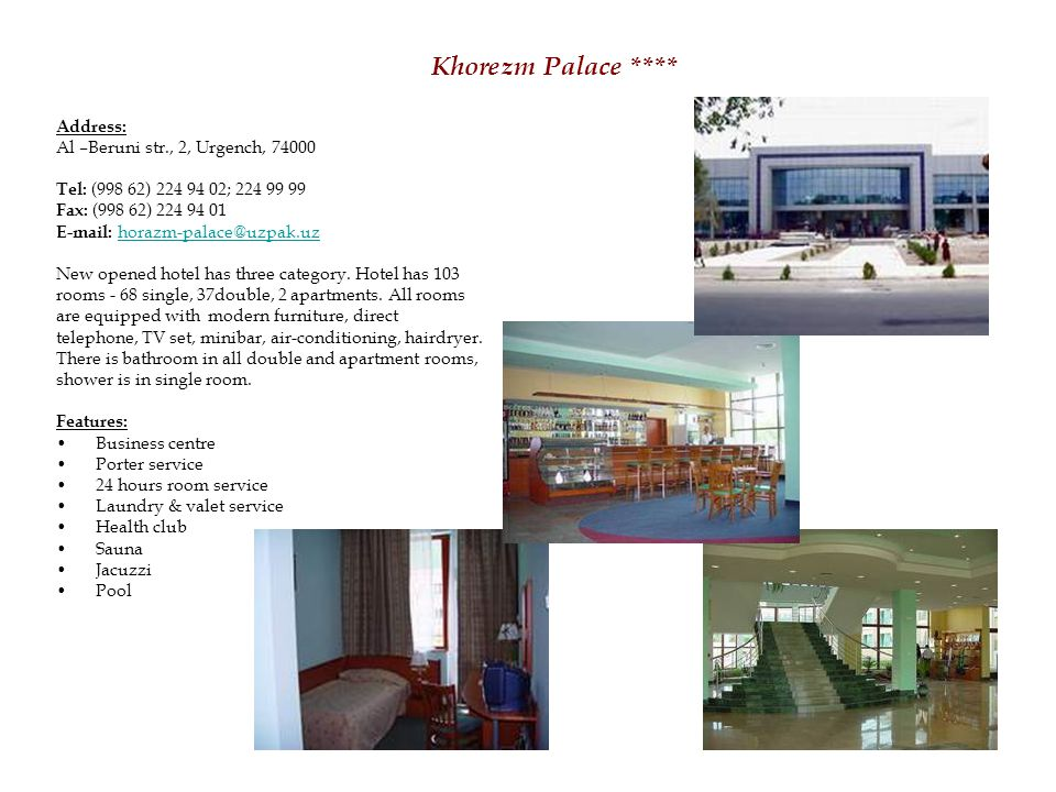 Khorezm Palace **** Address: Al –Beruni str., 2, Urgench, 74000 Tel: (998 62) 224 94 02; 224 99 99 Fax: (998 62) 224 94 01 E-mail: horazm-palace@uzpak.uzhorazm-palace@uzpak.uz New opened hotel has three category.