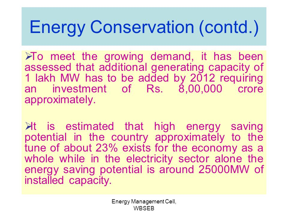 Energy Management Cell, WBSEB Energy Conservation and its importance 60% of resources consumed so far 85% of raw energy comes from non- renewable sour