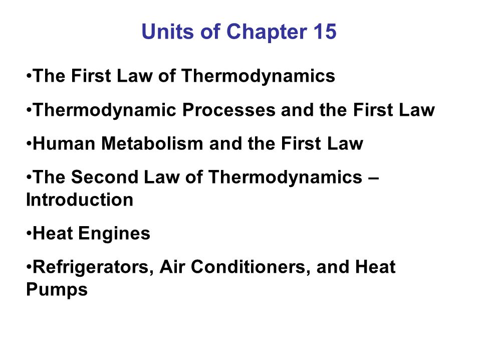 Units of Chapter 15 The First Law of Thermodynamics Thermodynamic Processes and the First Law Human Metabolism and the First Law The Second Law of The