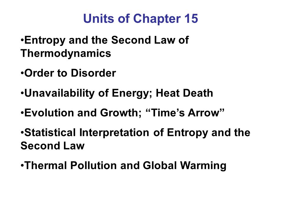 Units of Chapter 15 Entropy and the Second Law of Thermodynamics Order to Disorder Unavailability of Energy; Heat Death Evolution and Growth; Times Ar