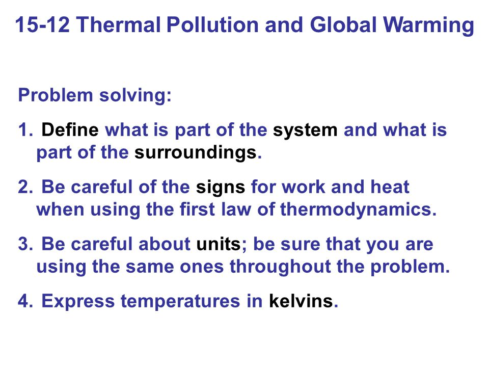 15-12 Thermal Pollution and Global Warming Problem solving: 1. Define what is part of the system and what is part of the surroundings. 2. Be careful o