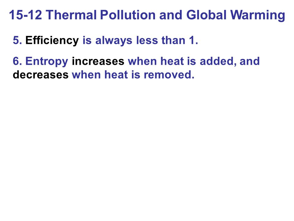 15-12 Thermal Pollution and Global Warming 5. Efficiency is always less than 1. 6. Entropy increases when heat is added, and decreases when heat is re