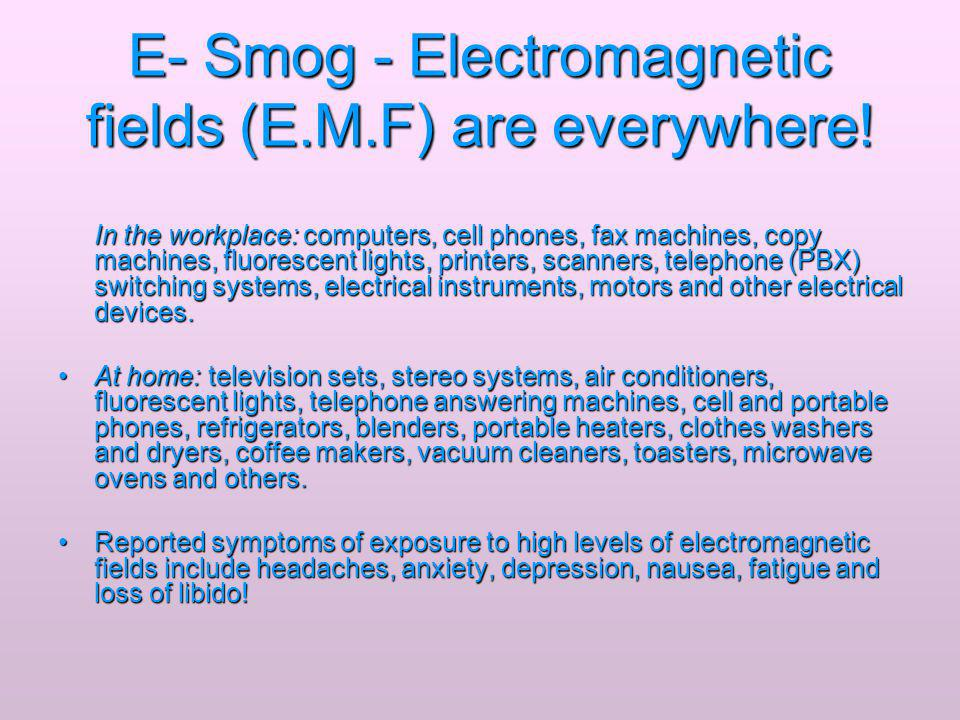E- Smog - Electromagnetic fields (E.M.F) are everywhere! In the workplace: computers, cell phones, fax machines, copy machines, fluorescent lights, pr