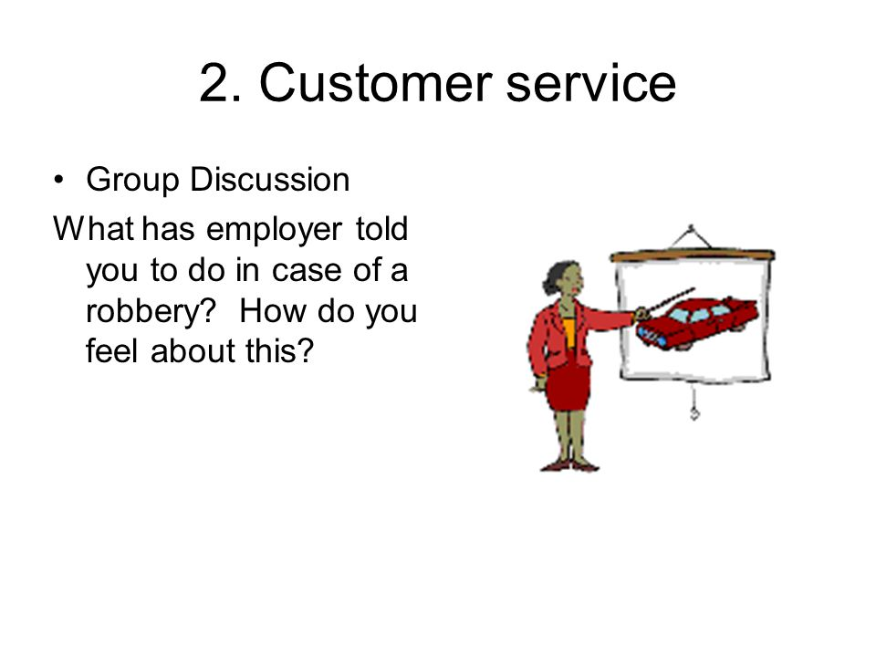 2. Customer service Group Discussion What has employer told you to do in case of a robbery.