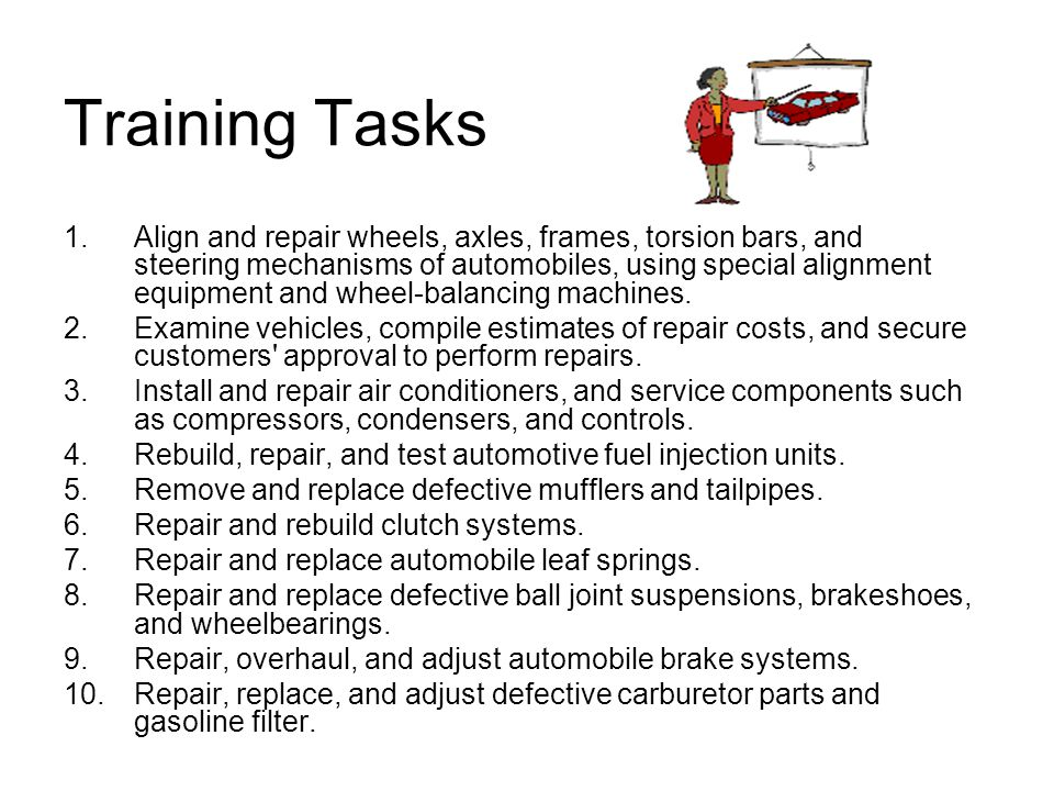 Training Tasks 1.Align and repair wheels, axles, frames, torsion bars, and steering mechanisms of automobiles, using special alignment equipment and wheel-balancing machines.