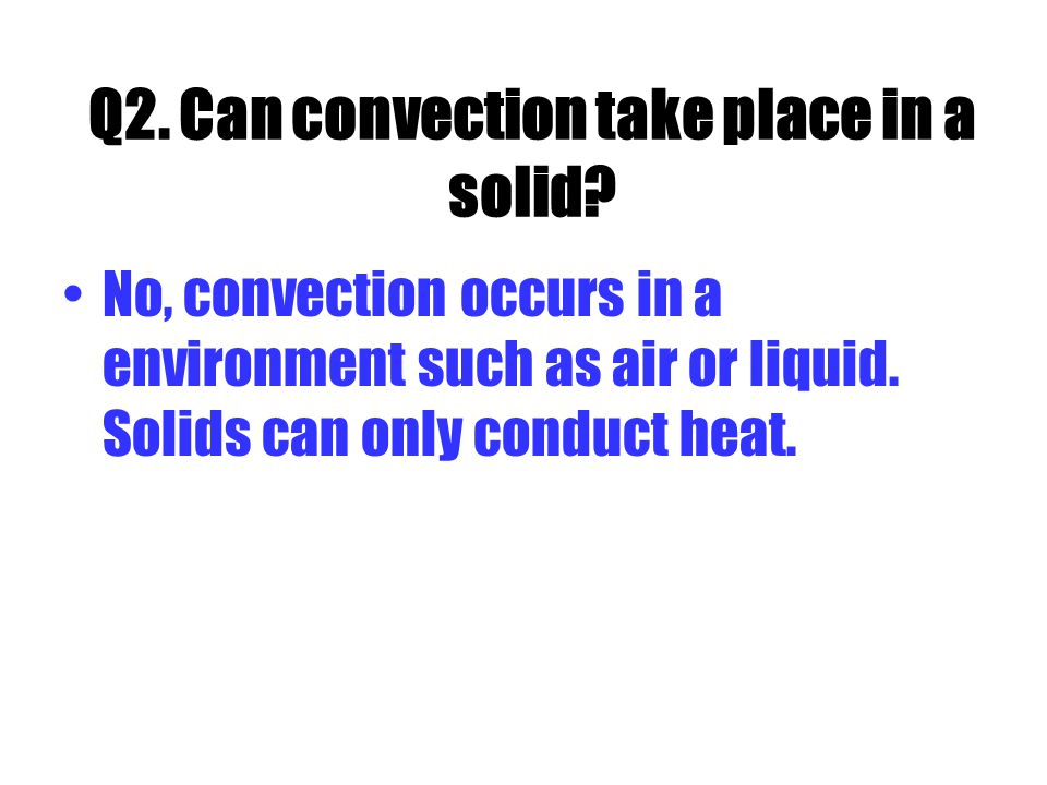 Q2. Can convection take place in a solid.