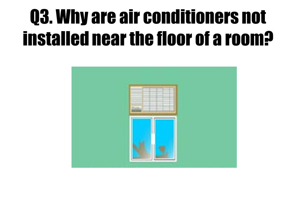 Q3. Why are air conditioners not installed near the floor of a room?