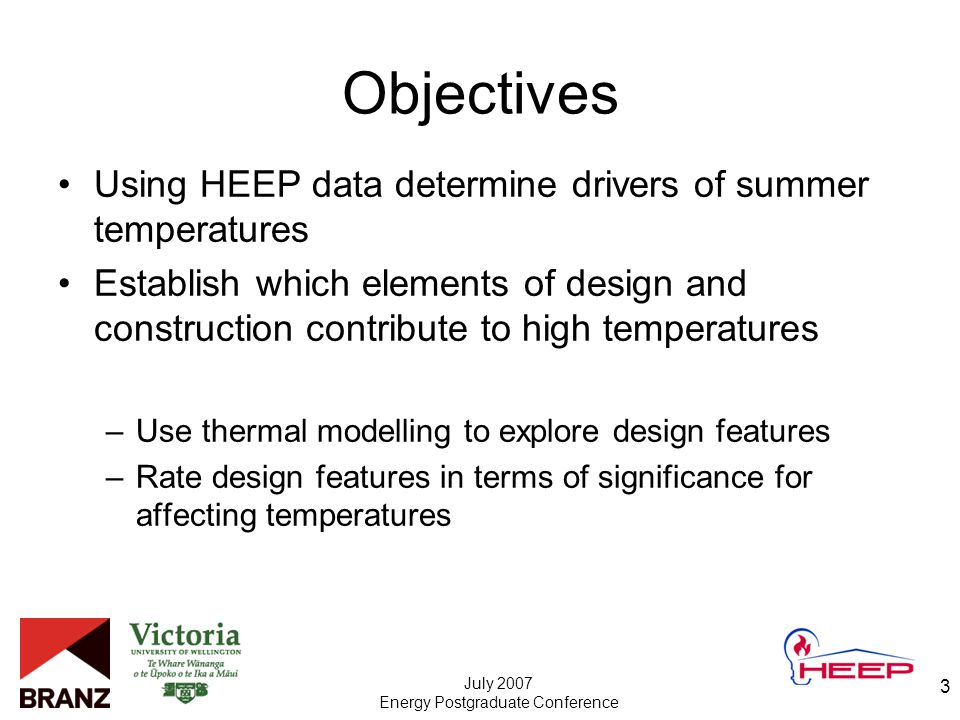 July 2007 Energy Postgraduate Conference 3 Objectives Using HEEP data determine drivers of summer temperatures Establish which elements of design and construction contribute to high temperatures –Use thermal modelling to explore design features –Rate design features in terms of significance for affecting temperatures