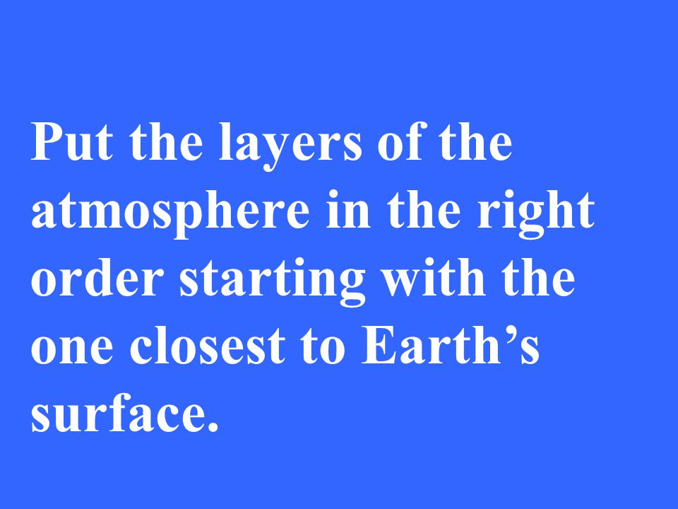 Put the layers of the atmosphere in the right order starting with the one closest to Earths surface.