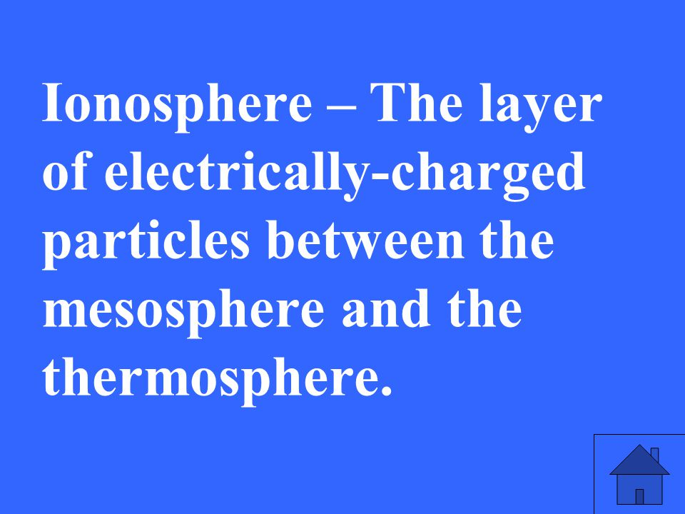 Ionosphere – The layer of electrically-charged particles between the mesosphere and the thermosphere.