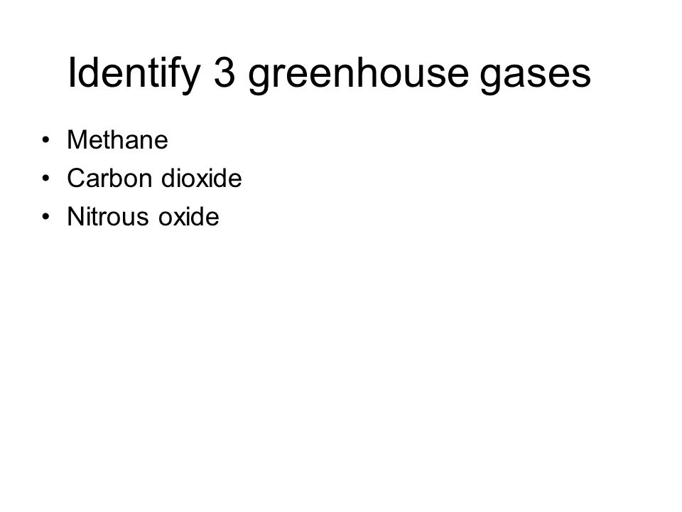 Identify 3 greenhouse gases Methane Carbon dioxide Nitrous oxide