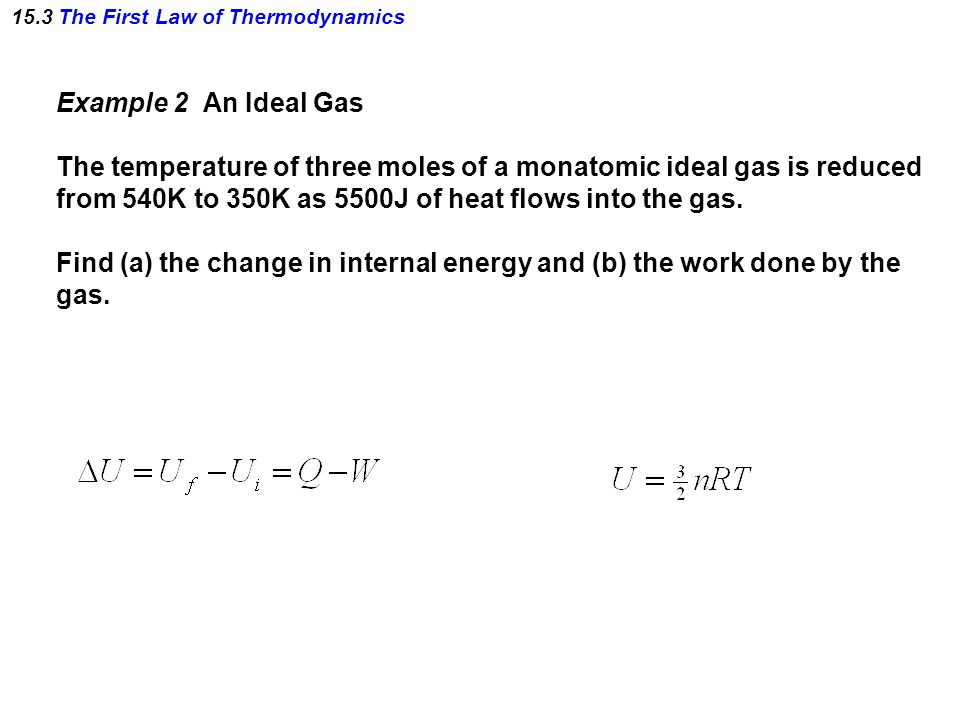 15.3 The First Law of Thermodynamics Example 2 An Ideal Gas The temperature of three moles of a monatomic ideal gas is reduced from 540K to 350K as 55