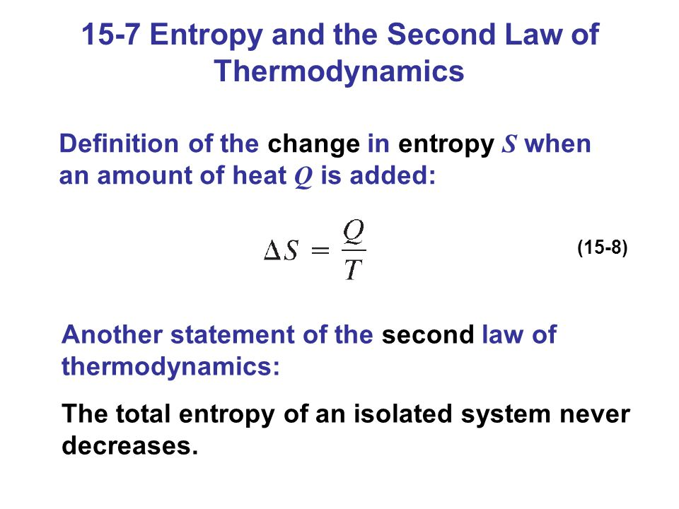 15-7 Entropy and the Second Law of Thermodynamics Definition of the change in entropy S when an amount of heat Q is added: (15-8) Another statement of