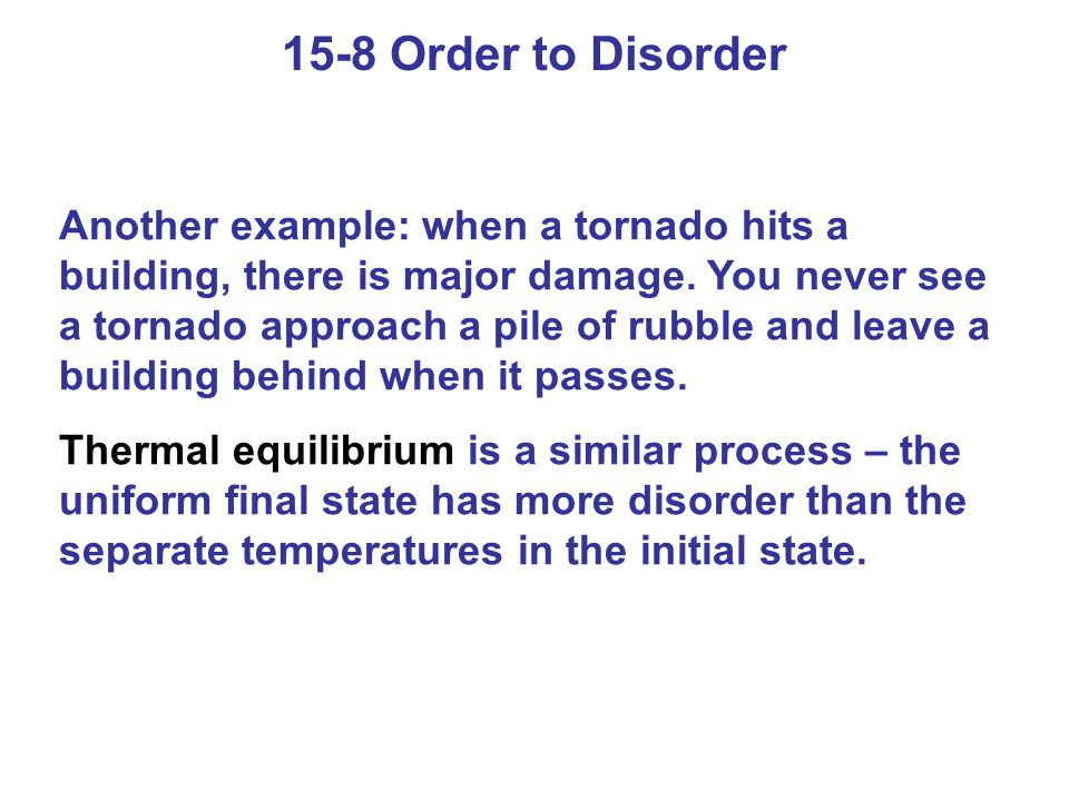 15-8 Order to Disorder Another example: when a tornado hits a building, there is major damage. You never see a tornado approach a pile of rubble and l