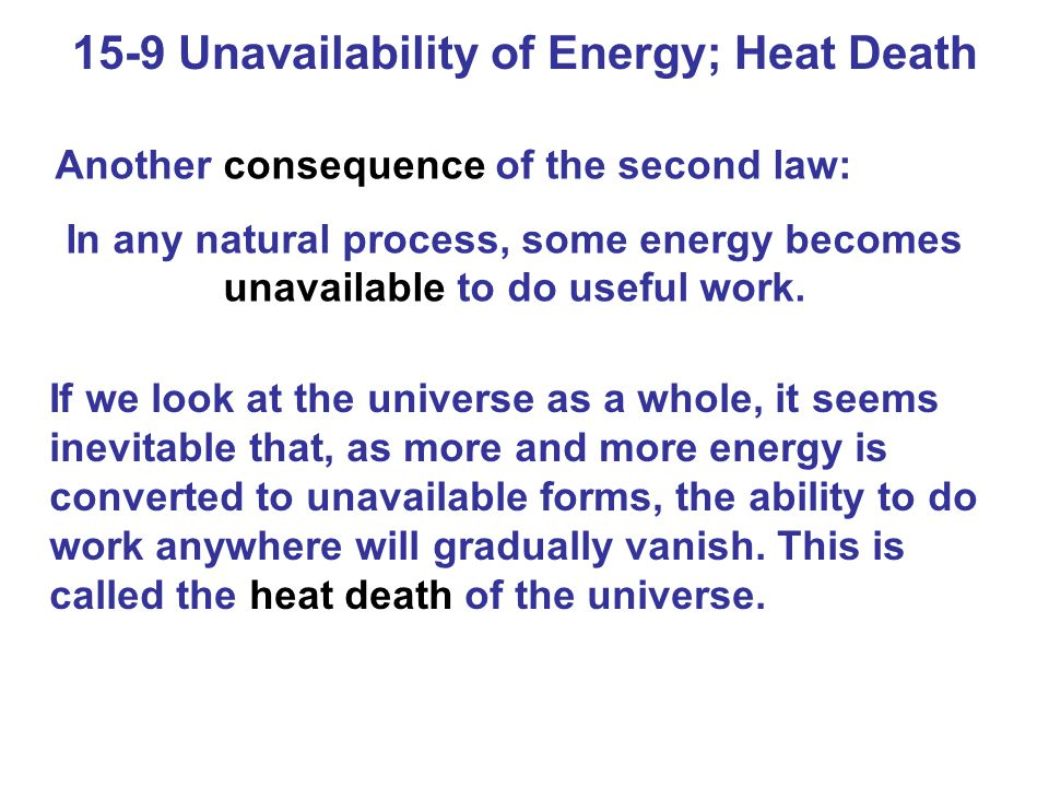 15-9 Unavailability of Energy; Heat Death Another consequence of the second law: In any natural process, some energy becomes unavailable to do useful