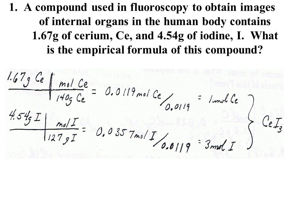 1. A compound used in fluoroscopy to obtain images of internal organs in the human body contains 1.67g of cerium, Ce, and 4.54g of iodine, I. What is
