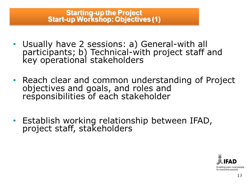 13 Usually have 2 sessions: a) General-with all participants; b) Technical-with project staff and key operational stakeholders Reach clear and common understanding of Project objectives and goals, and roles and responsibilities of each stakeholder Establish working relationship between IFAD, project staff, stakeholders Starting-up the Project Start-up Workshop: Objectives (1) Starting-up the Project Start-up Workshop: Objectives (1)