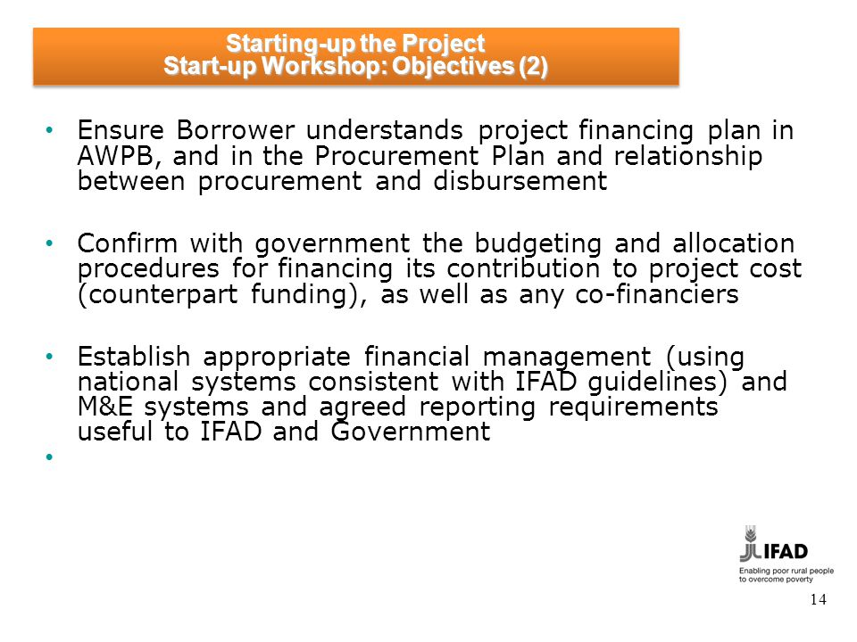14 Ensure Borrower understands project financing plan in AWPB, and in the Procurement Plan and relationship between procurement and disbursement Confirm with government the budgeting and allocation procedures for financing its contribution to project cost (counterpart funding), as well as any co-financiers Establish appropriate financial management (using national systems consistent with IFAD guidelines) and M&E systems and agreed reporting requirements useful to IFAD and Government Starting-up the Project Start-up Workshop: Objectives (2)