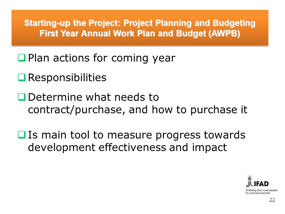 22 Starting-up the Project: Project Planning and Budgeting First Year Annual Work Plan and Budget (AWPB) Plan actions for coming year Responsibilities Determine what needs to contract/purchase, and how to purchase it Is main tool to measure progress towards development effectiveness and impact