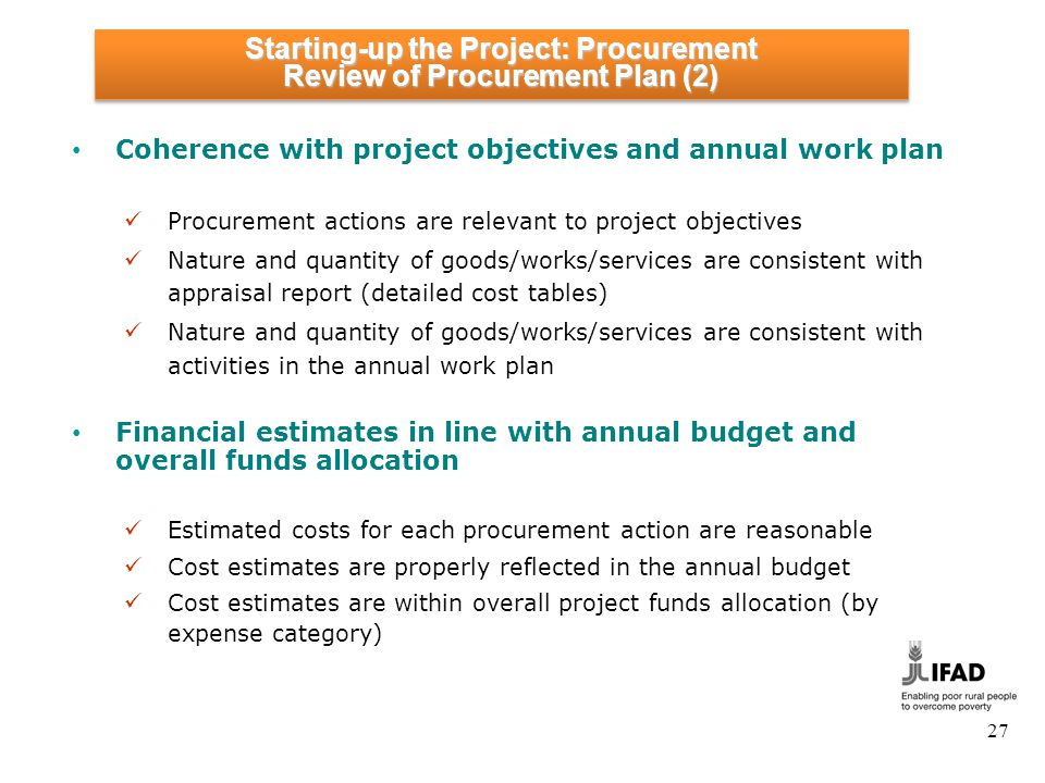 27 Coherence with project objectives and annual work plan Procurement actions are relevant to project objectives Nature and quantity of goods/works/services are consistent with appraisal report (detailed cost tables) Nature and quantity of goods/works/services are consistent with activities in the annual work plan Financial estimates in line with annual budget and overall funds allocation Estimated costs for each procurement action are reasonable Cost estimates are properly reflected in the annual budget Cost estimates are within overall project funds allocation (by expense category) Starting-up the Project: Procurement Review of Procurement Plan (2) Starting-up the Project: Procurement Review of Procurement Plan (2)