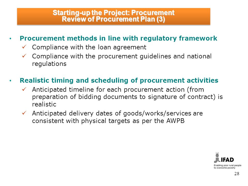 28 Procurement methods in line with regulatory framework Compliance with the loan agreement Compliance with the procurement guidelines and national regulations Realistic timing and scheduling of procurement activities Anticipated timeline for each procurement action (from preparation of bidding documents to signature of contract) is realistic Anticipated delivery dates of goods/works/services are consistent with physical targets as per the AWPB Starting-up the Project: Procurement Review of Procurement Plan (3) Starting-up the Project: Procurement Review of Procurement Plan (3)