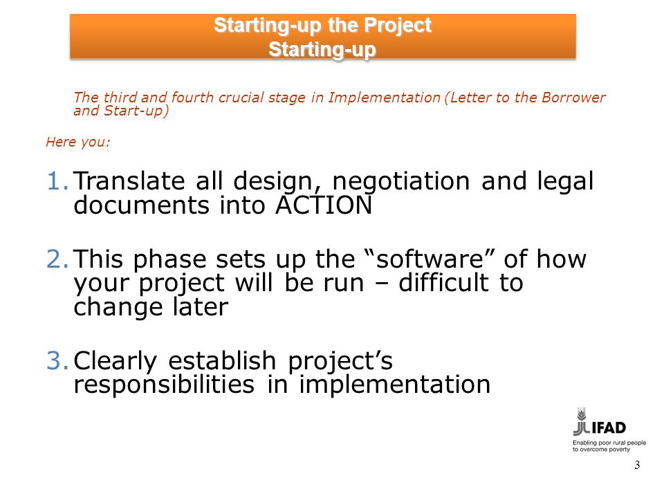 Starting-up the Project Starting-up The third and fourth crucial stage in Implementation (Letter to the Borrower and Start-up) Here you: 1.Translate all design, negotiation and legal documents into ACTION 2.This phase sets up the software of how your project will be run – difficult to change later 3.Clearly establish projects responsibilities in implementation 3