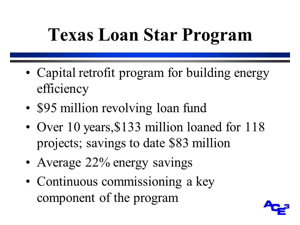 Texas Loan Star Program Capital retrofit program for building energy efficiency $95 million revolving loan fund Over 10 years,$133 million loaned for 118 projects; savings to date $83 million Average 22% energy savings Continuous commissioning a key component of the program