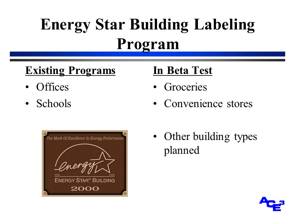 Energy Star Building Labeling Program Existing Programs Offices Schools In Beta Test Groceries Convenience stores Other building types planned
