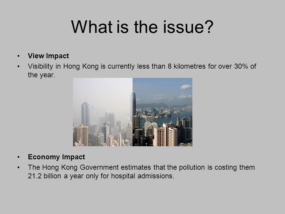 What is the issue? View Impact Visibility in Hong Kong is currently less than 8 kilometres for over 30% of the year. Economy Impact The Hong Kong Gove