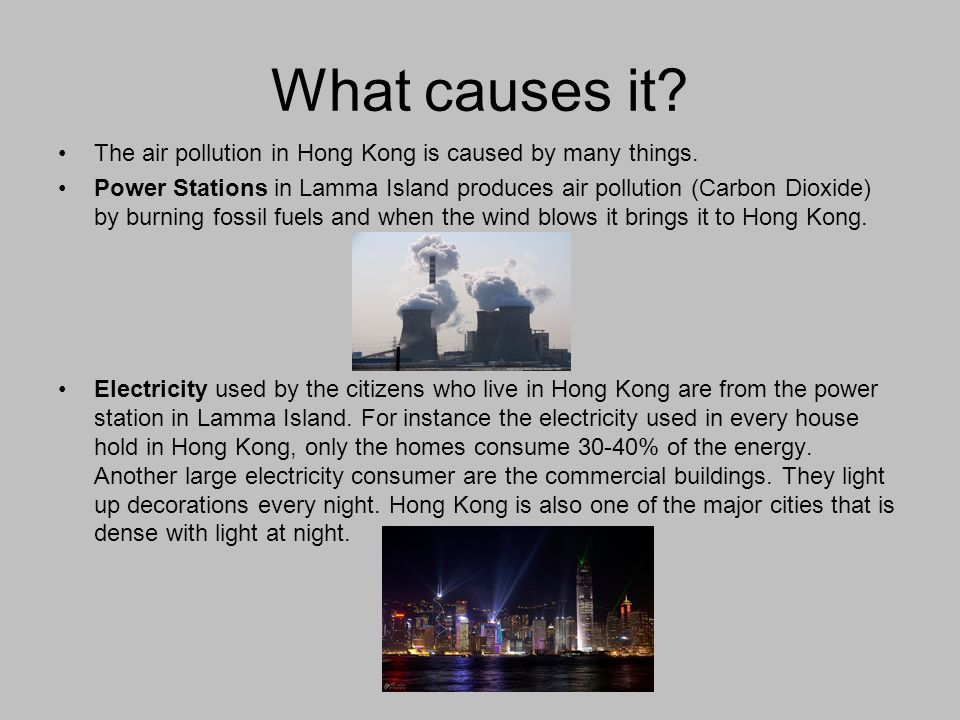 What causes it? The air pollution in Hong Kong is caused by many things. Power Stations in Lamma Island produces air pollution (Carbon Dioxide) by bur