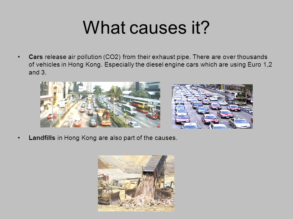 What causes it? Cars release air pollution (CO2) from their exhaust pipe. There are over thousands of vehicles in Hong Kong. Especially the diesel eng