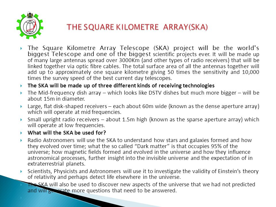 The Square Kilometre Array Telescope (SKA) project will be the worlds biggest Telescope and one of the biggest scientific projects ever. It will be ma