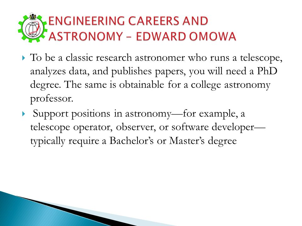 To be a classic research astronomer who runs a telescope, analyzes data, and publishes papers, you will need a PhD degree. The same is obtainable for