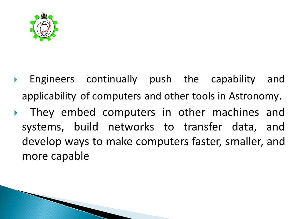 Engineers continually push the capability and applicability of computers and other tools in Astronomy. They embed computers in other machines and syst