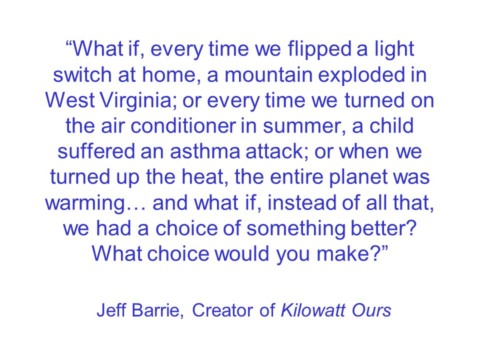 What if, every time we flipped a light switch at home, a mountain exploded in West Virginia; or every time we turned on the air conditioner in summer, a child suffered an asthma attack; or when we turned up the heat, the entire planet was warming… and what if, instead of all that, we had a choice of something better.