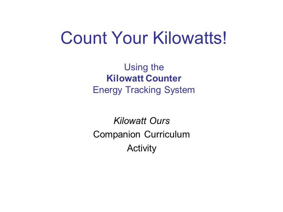 Count Your Kilowatts! Using the Kilowatt Counter Energy Tracking System Kilowatt Ours Companion Curriculum Activity