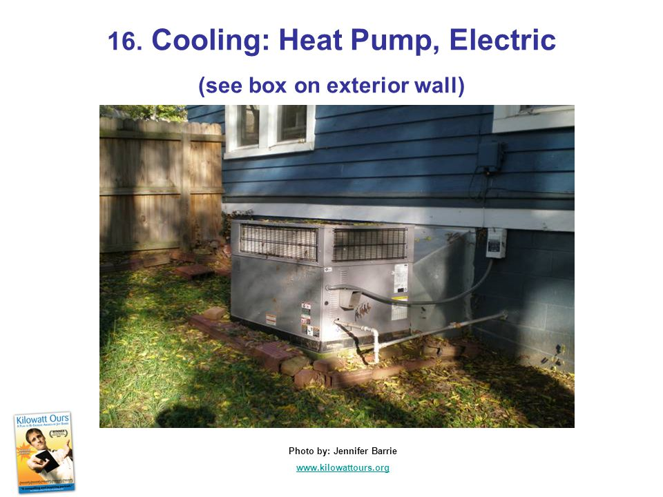 16. Cooling: Heat Pump, Electric (see box on exterior wall) Photo by: Jennifer Barrie www.kilowattours.org