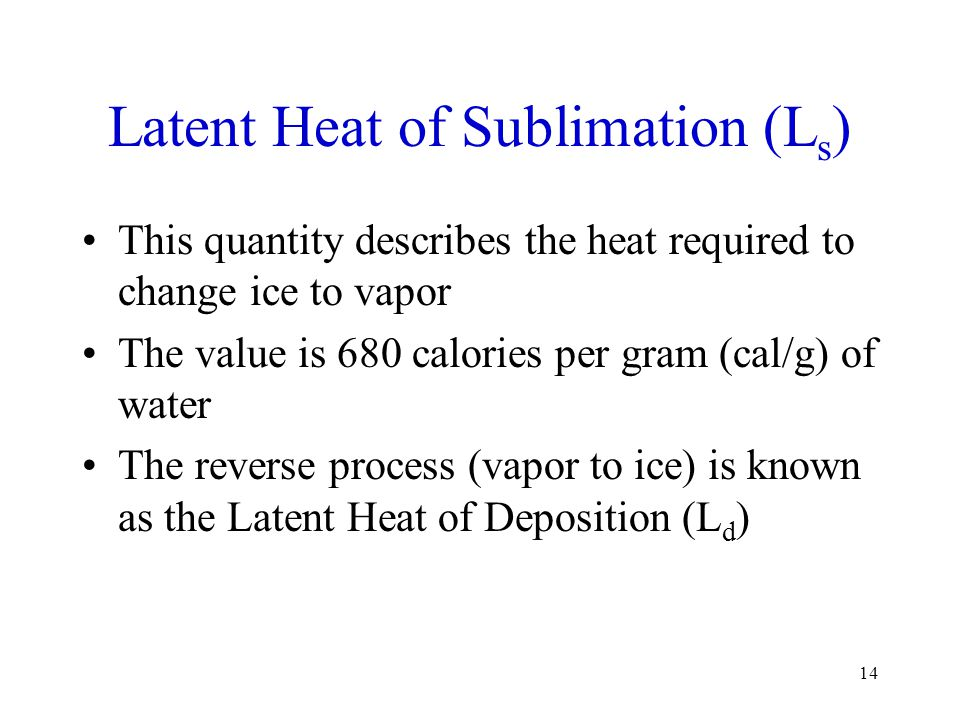 Latent Heat of Sublimation (L s ) This quantity describes the heat required to change ice to vapor The value is 680 calories per gram (cal/g) of water