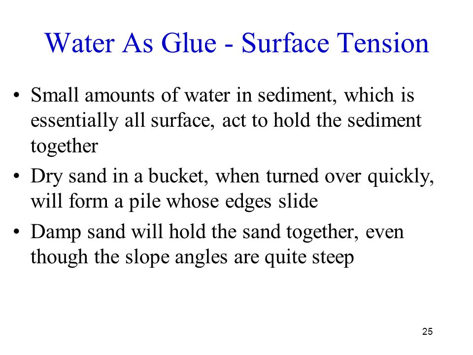 25 Water As Glue - Surface Tension Small amounts of water in sediment, which is essentially all surface, act to hold the sediment together Dry sand in