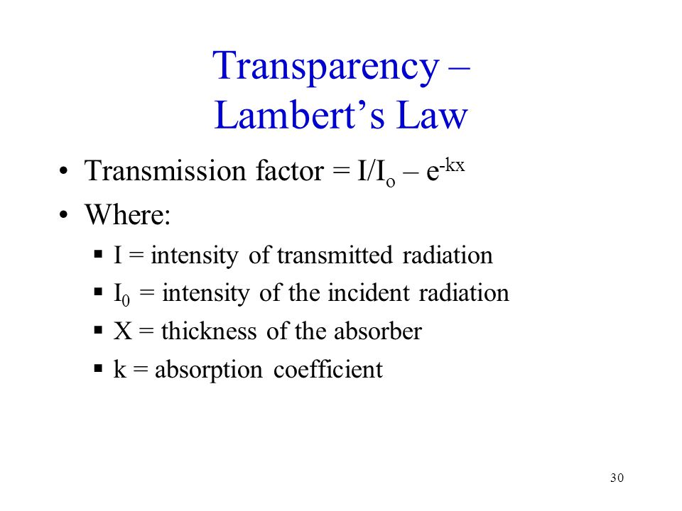 30 Transparency – Lamberts Law Transmission factor = I/I o – e -kx Where: I = intensity of transmitted radiation I 0 = intensity of the incident radia