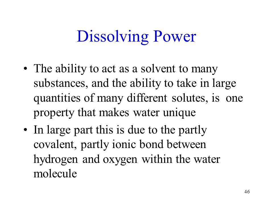 Dissolving Power The ability to act as a solvent to many substances, and the ability to take in large quantities of many different solutes, is one pro