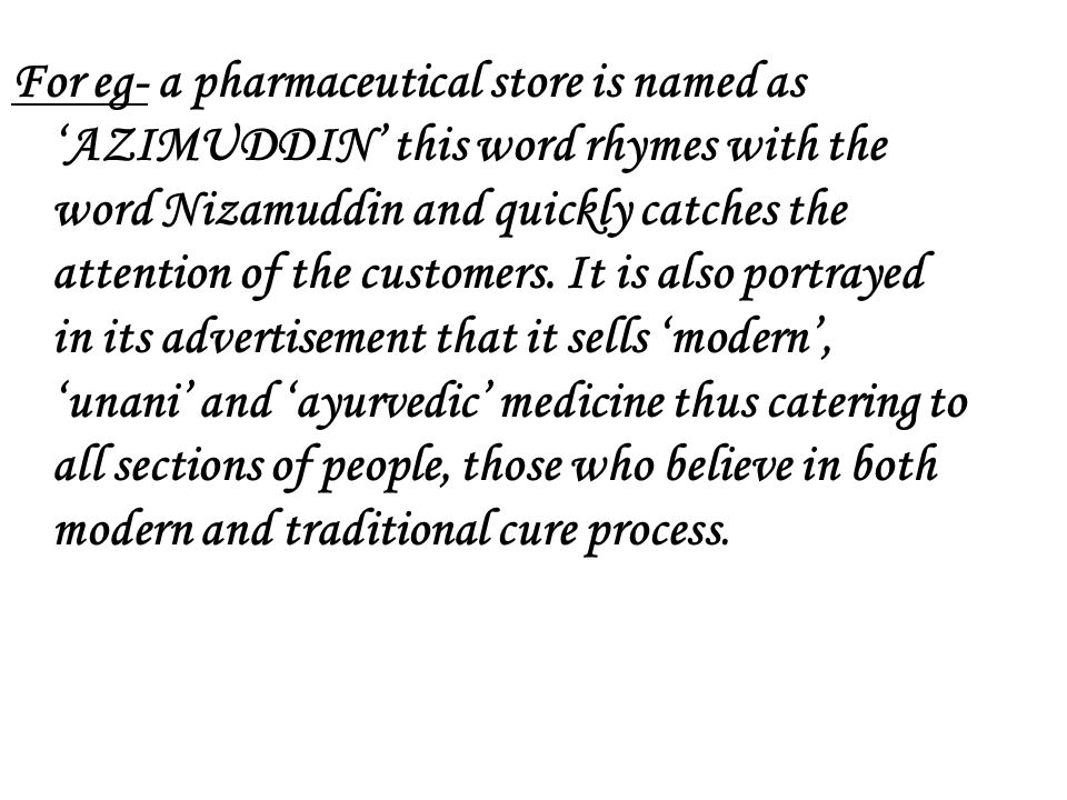 For eg- a pharmaceutical store is named as AZIMUDDIN this word rhymes with the word Nizamuddin and quickly catches the attention of the customers. It