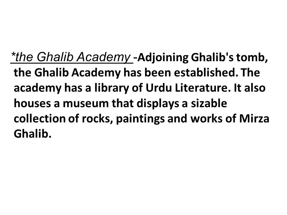 *the Ghalib Academy - Adjoining Ghalib's tomb, the Ghalib Academy has been established. The academy has a library of Urdu Literature. It also houses a