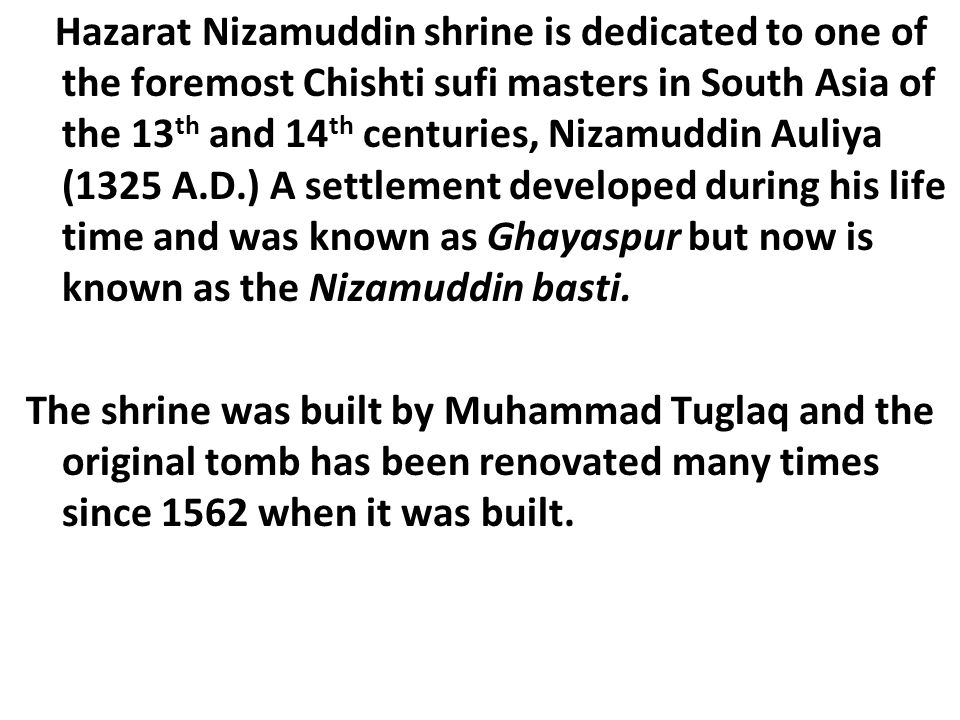 Hazarat Nizamuddin shrine is dedicated to one of the foremost Chishti sufi masters in South Asia of the 13 th and 14 th centuries, Nizamuddin Auliya (