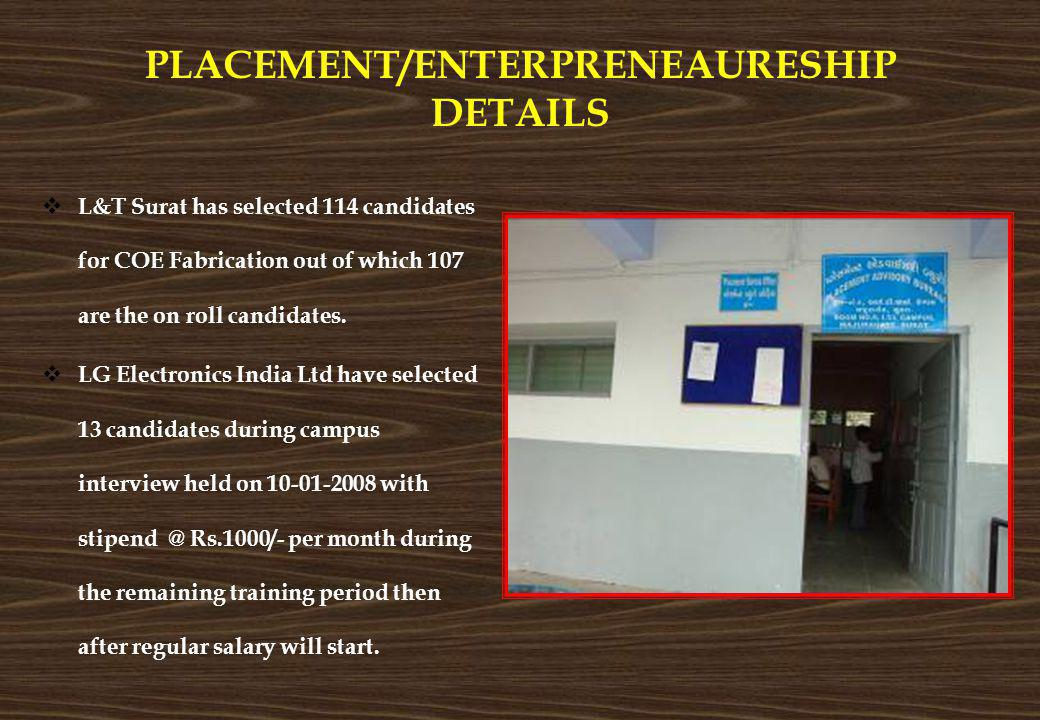 PLACEMENT/ENTERPRENEAURESHIP DETAILS L&T Surat has selected 114 candidates for COE Fabrication out of which 107 are the on roll candidates. LG Electro